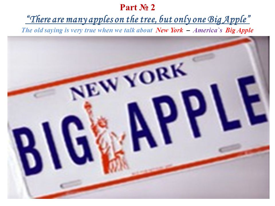 Part № 2 There are many apples on the tree, but only one Big Apple The old saying is very true when we talk about New York – America`s Big Apple