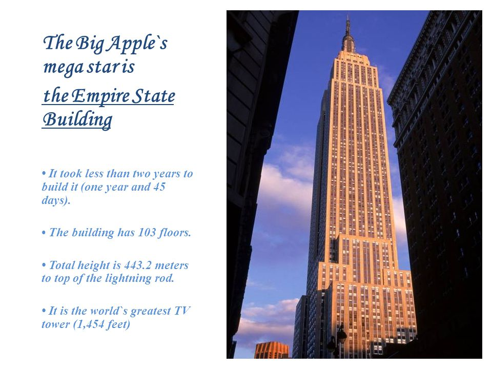 The Big Apple`s mega star is the Empire State Building It took less than two years to build it (one year and 45 days).