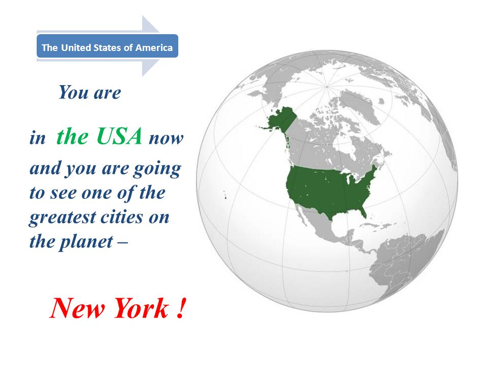 The United States of America You are in the USA now and you are going to see one of the greatest cities on the planet – New York !