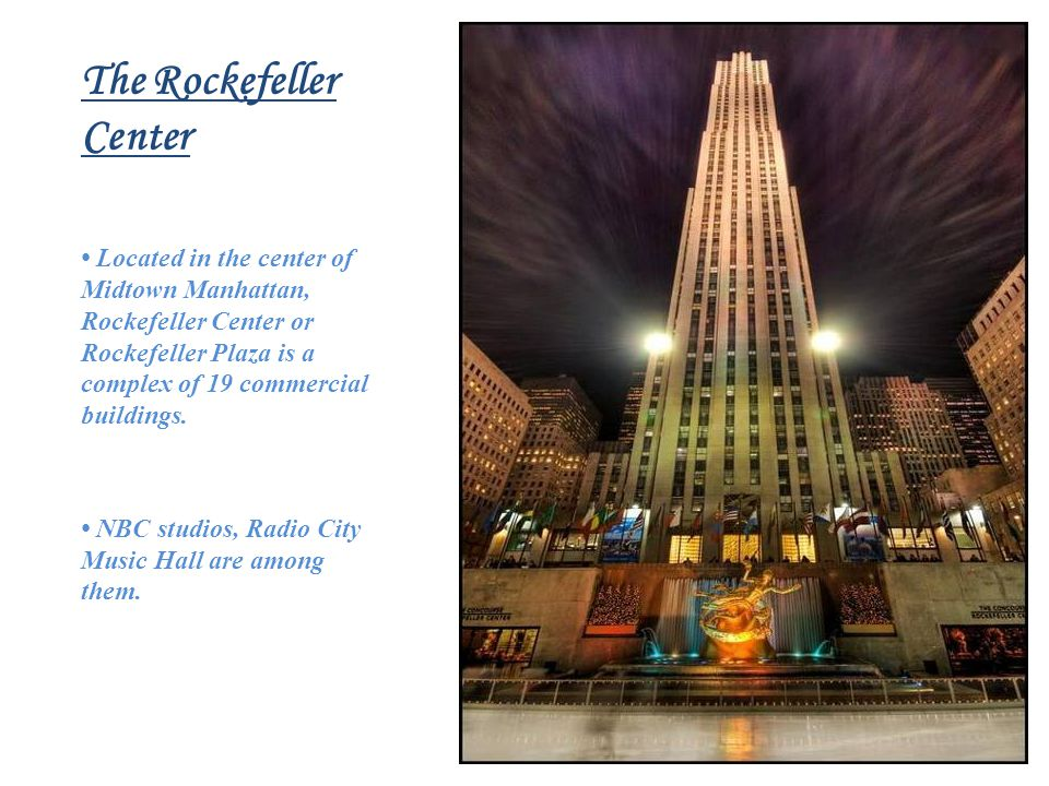 The Rockefeller Center Located in the center of Midtown Manhattan, Rockefeller Center or Rockefeller Plaza is a complex of 19 commercial buildings.