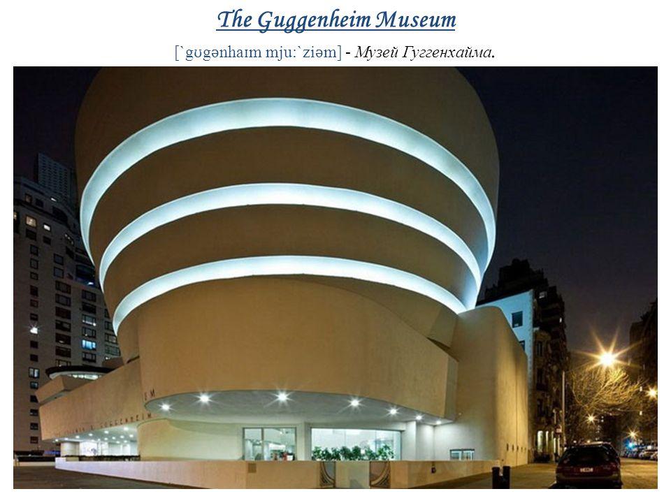 The Guggenheim Museum [`g ʊ g ǝ nha ɪ m mju:`zi ǝ m] - Музей Гуггенхайма.