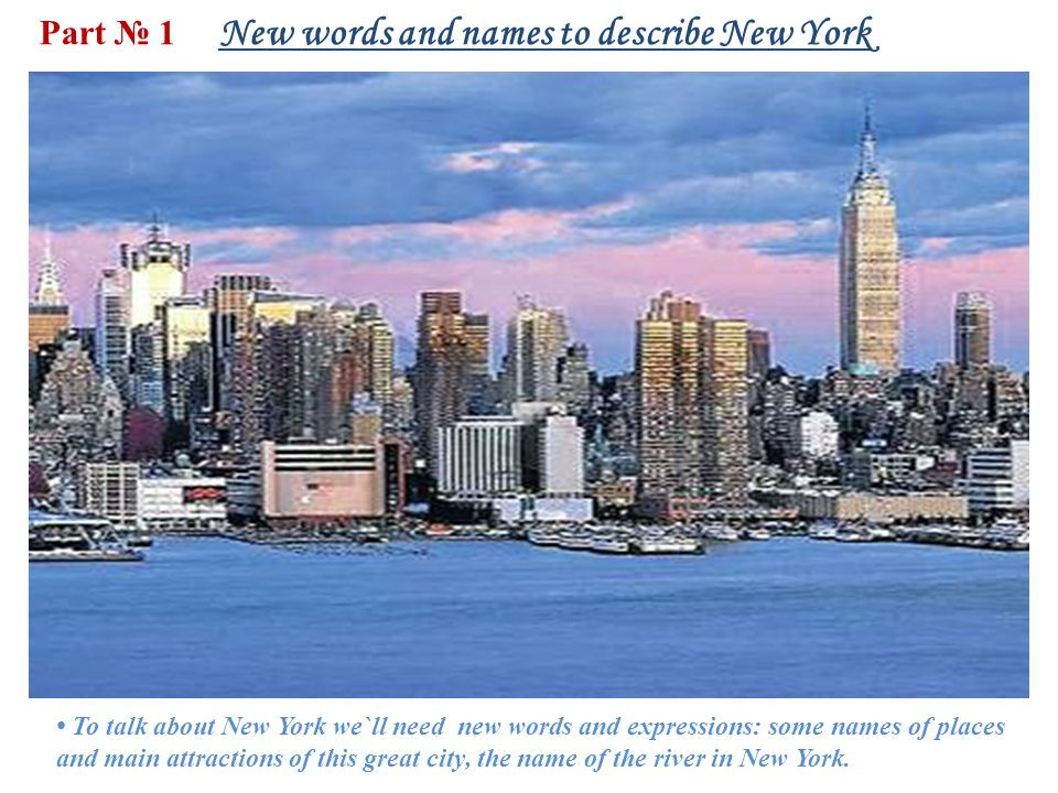 Part № 1 New words and names to describe New York To talk about New York we`ll need new words and expressions: some names of places and main attractions of this great city, the name of the river in New York.