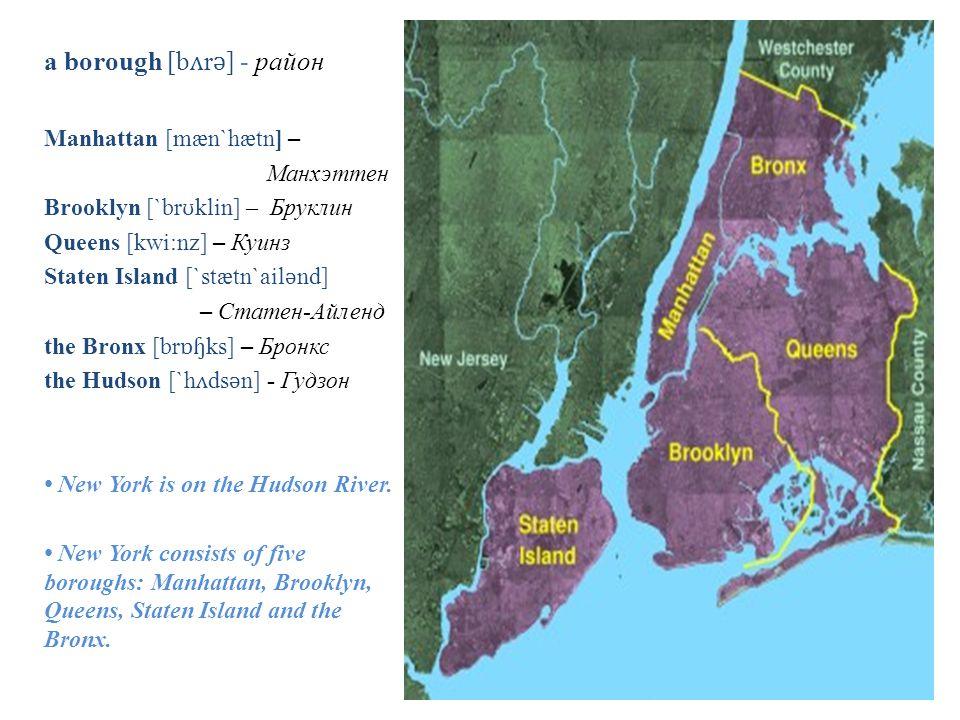 a borough [b ʌ r ǝ ] - район Manhattan [mæn`hætn] – Манхэттен Brooklyn [`br ʊ klin] – Бруклин Queens [kwi:nz] – Куинз Staten Island [`stætn`ail ǝ nd] – Статен-Айленд the Bronx [br ɒɧ ks] – Бронкс the Hudson [`h ʌ ds ǝ n] - Гудзон New York is on the Hudson River.