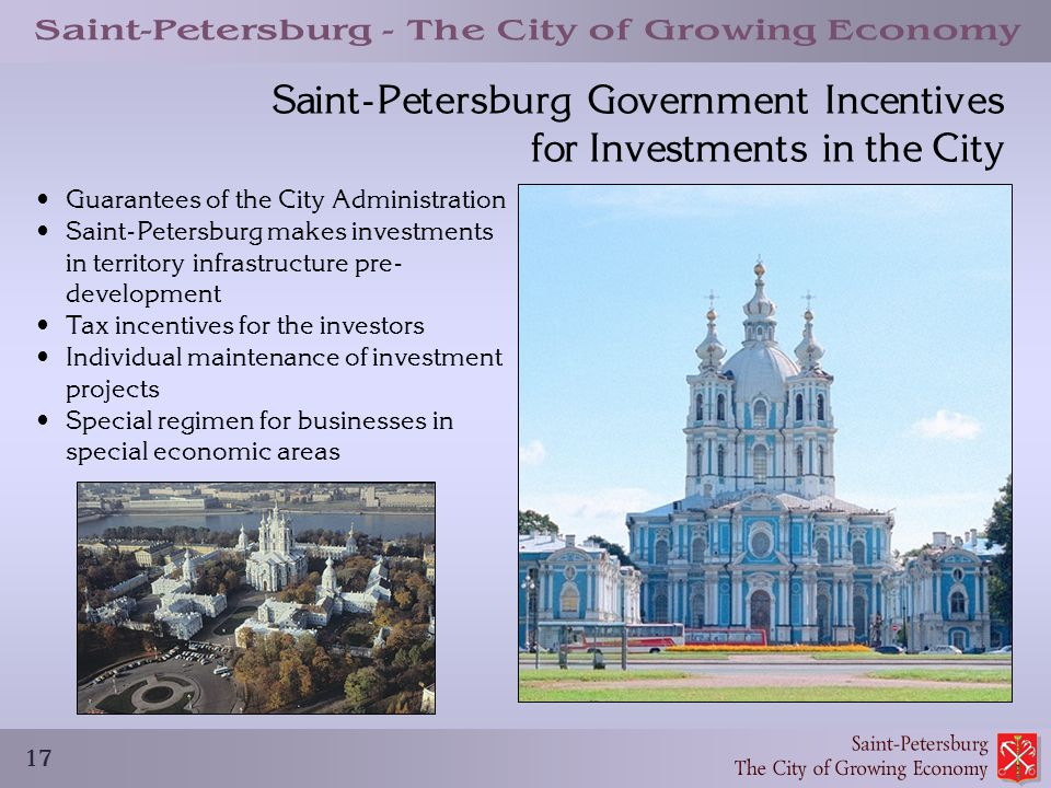 17 Saint-Petersburg Government Incentives for Investments in the City Guarantees of the City Administration Saint-Petersburg makes investments in territory infrastructure pre- development Tax incentives for the investors Individual maintenance of investment projects Special regimen for businesses in special economic areas