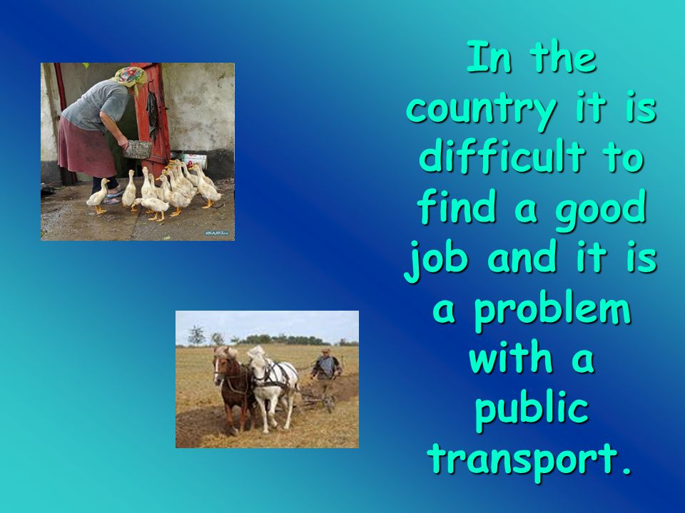 In the country it is difficult to find a good job and it is a problem with a public transport.