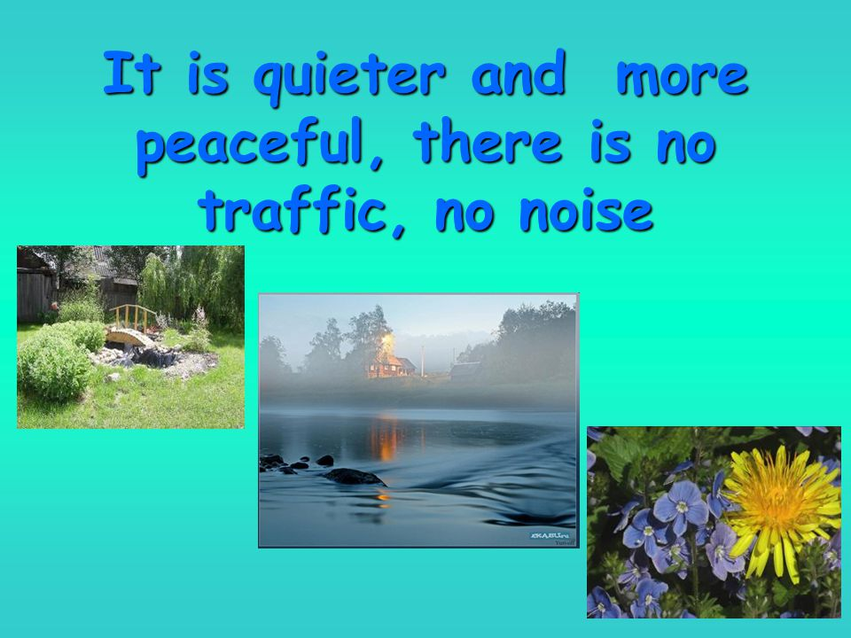 It is quieter and more peaceful, there is no traffic, no noise