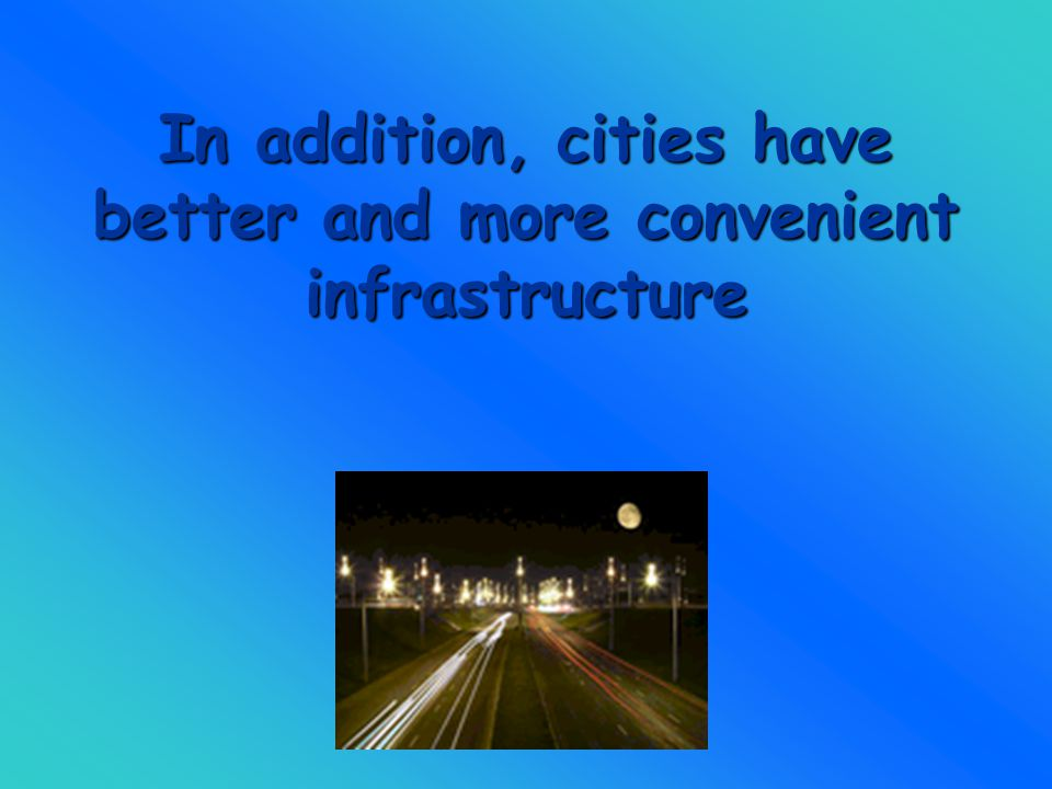 In addition, cities have better and more convenient infrastructure