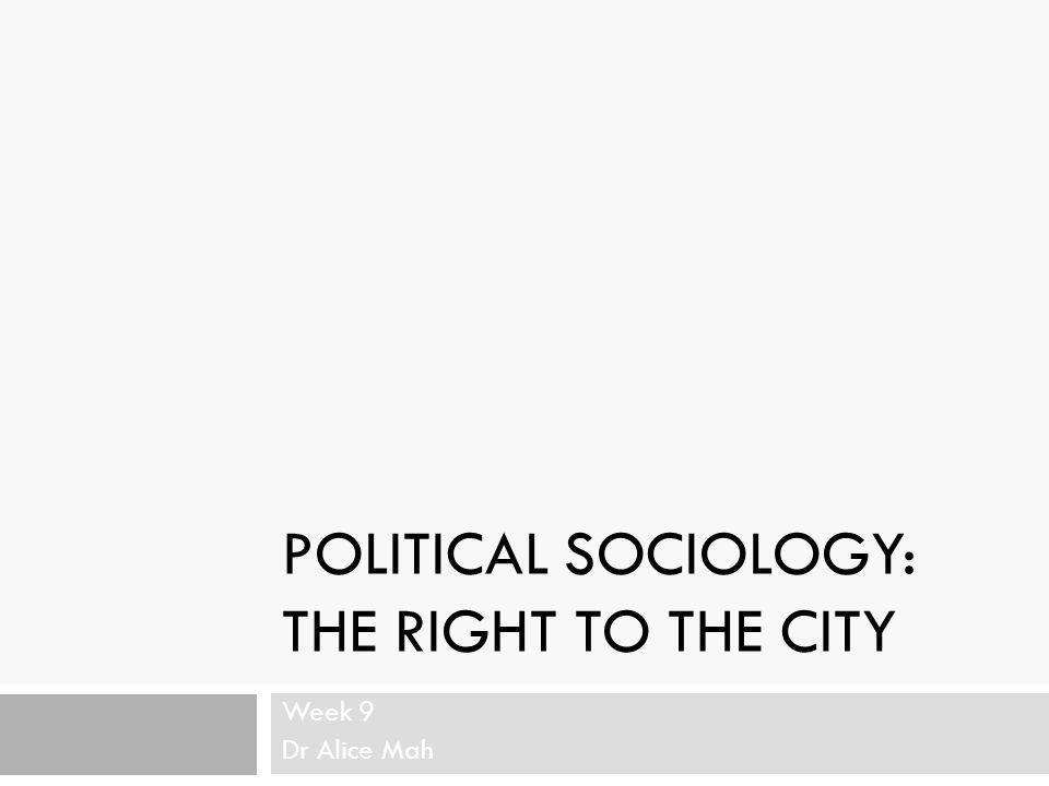 POLITICAL SOCIOLOGY: THE RIGHT TO THE CITY Week 9 Dr Alice Mah