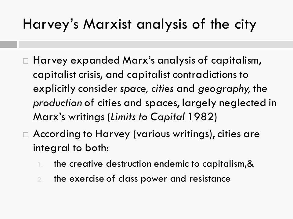 Harvey's Marxist analysis of the city  Harvey expanded Marx's analysis of capitalism, capitalist crisis, and capitalist contradictions to explicitly