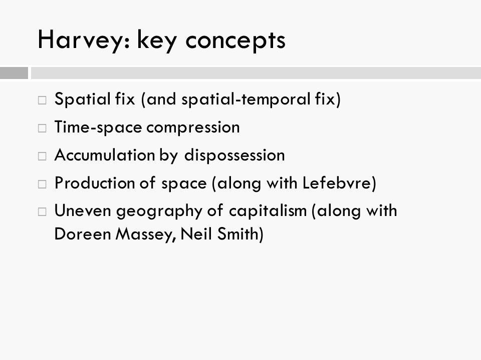 Harvey: key concepts  Spatial fix (and spatial-temporal fix)  Time-space compression  Accumulation by dispossession  Production of space (along wi