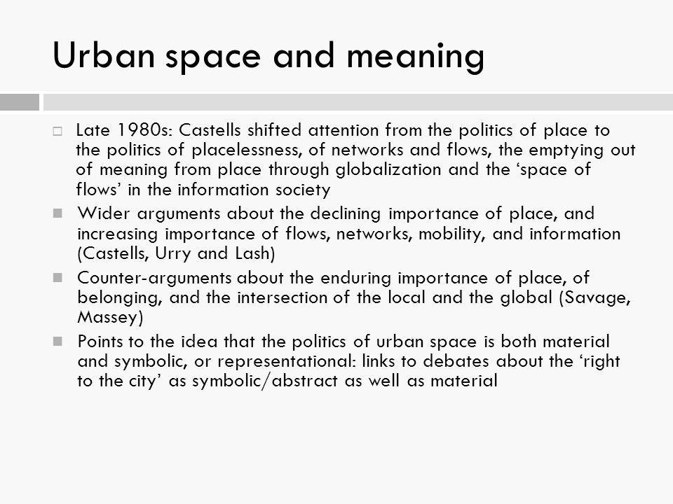 Urban space and meaning  Late 1980s: Castells shifted attention from the politics of place to the politics of placelessness, of networks and flows, t