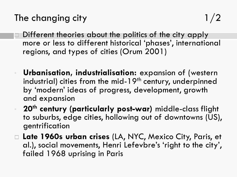 The changing city1/2  Different theories about the politics of the city apply more or less to different historical 'phases', international regions, a