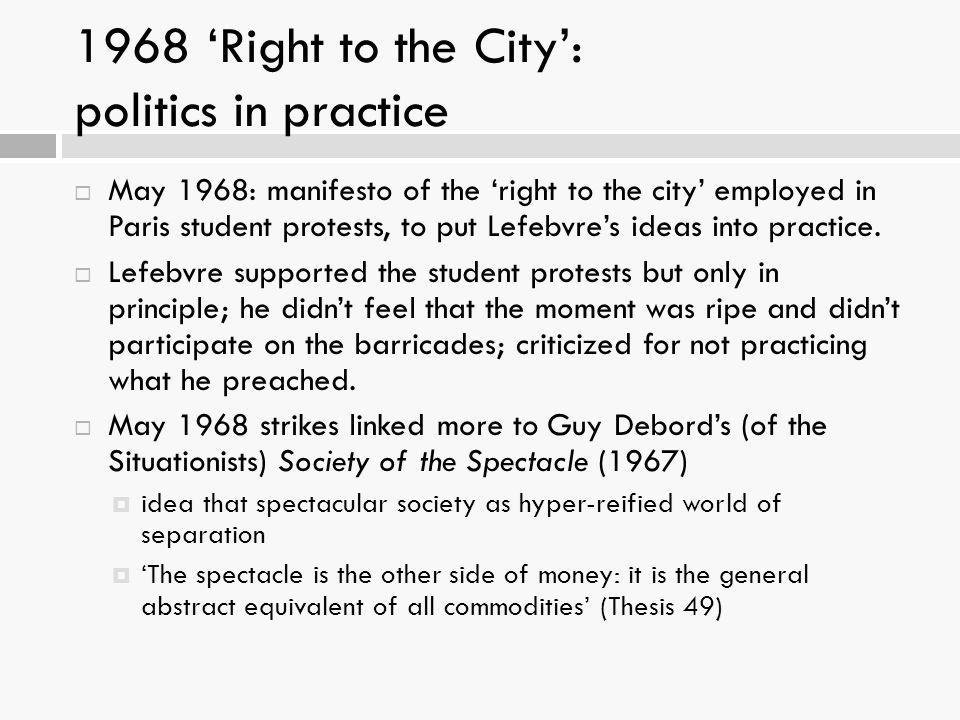 1968 'Right to the City': politics in practice  May 1968: manifesto of the 'right to the city' employed in Paris student protests, to put Lefebvre's