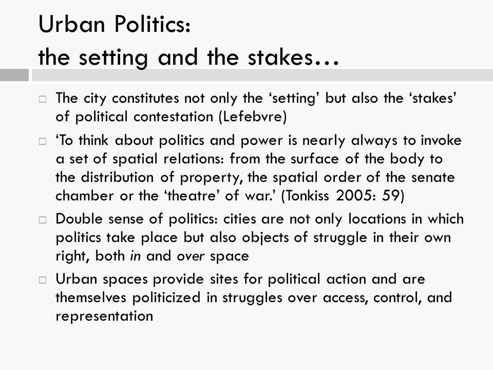 Urban Politics: the setting and the stakes…  The city constitutes not only the 'setting' but also the 'stakes' of political contestation (Lefebvre) 