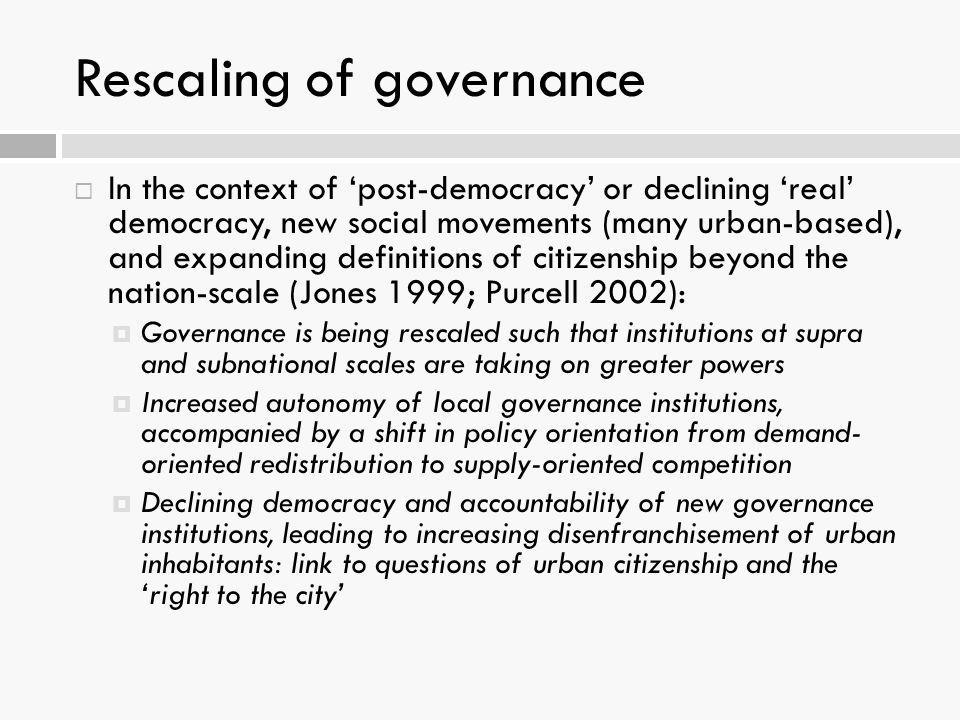 Rescaling of governance  In the context of 'post-democracy' or declining 'real' democracy, new social movements (many urban-based), and expanding def