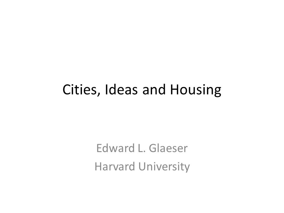 Cities, Ideas and Housing Edward L. Glaeser Harvard University