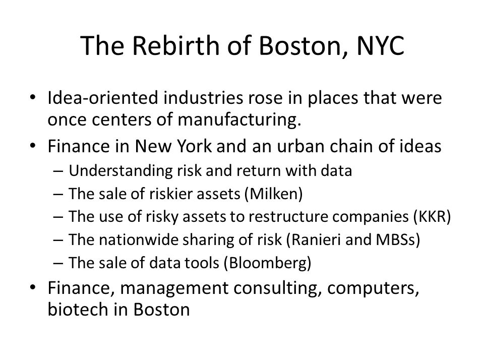 The Rebirth of Boston, NYC Idea-oriented industries rose in places that were once centers of manufacturing. Finance in New York and an urban chain of