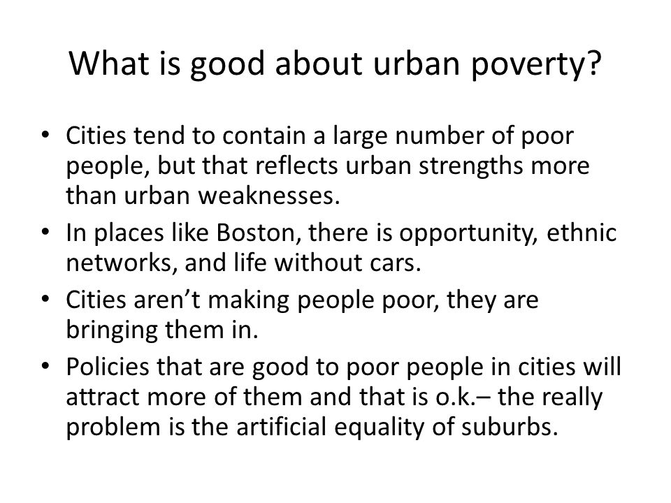 What is good about urban poverty? Cities tend to contain a large number of poor people, but that reflects urban strengths more than urban weaknesses.