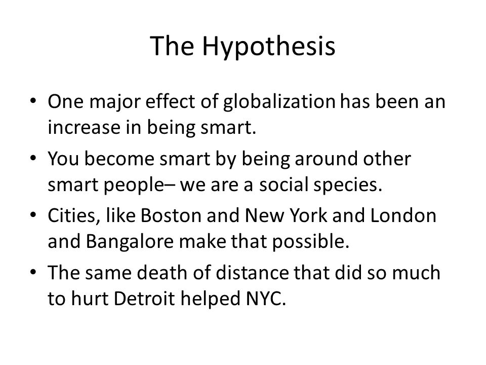 The Hypothesis One major effect of globalization has been an increase in being smart. You become smart by being around other smart people– we are a so