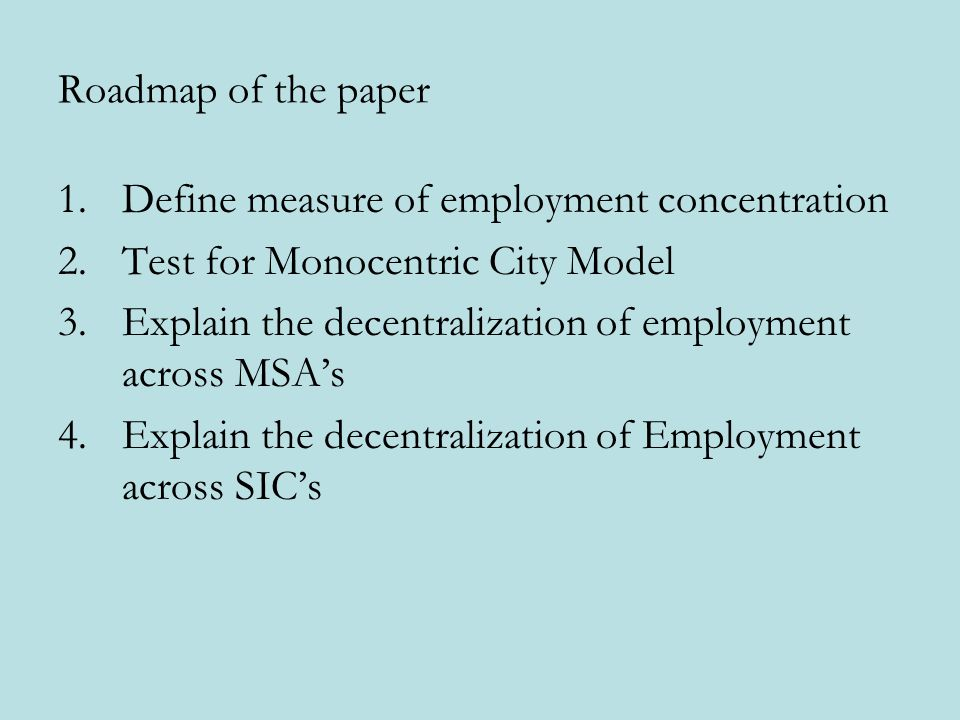 Roadmap of the paper 1.Define measure of employment concentration 2.Test for Monocentric City Model 3.Explain the decentralization of employment acros