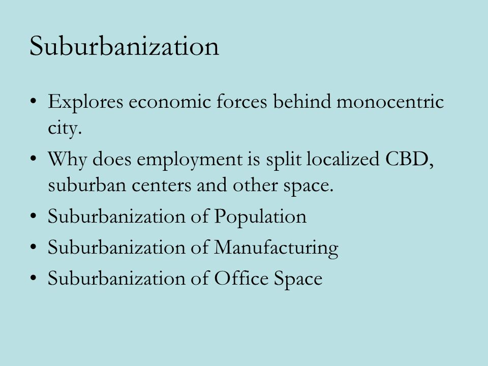 Suburbanization Explores economic forces behind monocentric city. Why does employment is split localized CBD, suburban centers and other space. Suburb