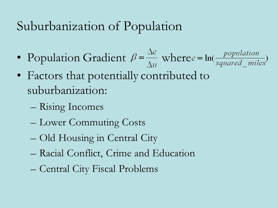Suburbanization of Population Population Gradient where Factors that potentially contributed to suburbanization: –Rising Incomes –Lower Commuting Costs –Old Housing in Central City –Racial Conflict, Crime and Education –Central City Fiscal Problems