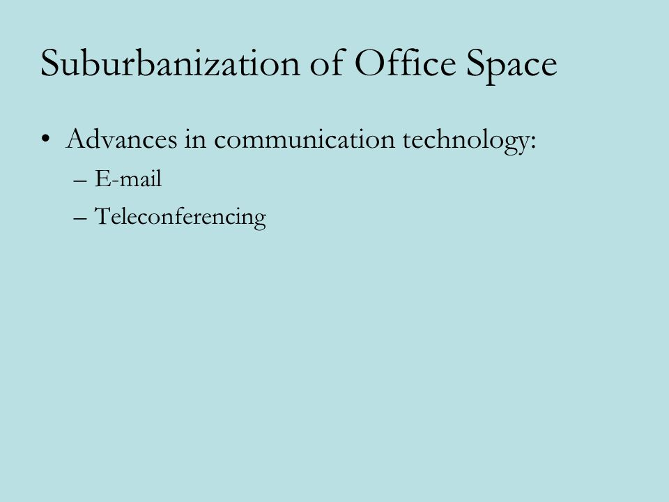 Suburbanization of Office Space Advances in communication technology: –E-mail –Teleconferencing