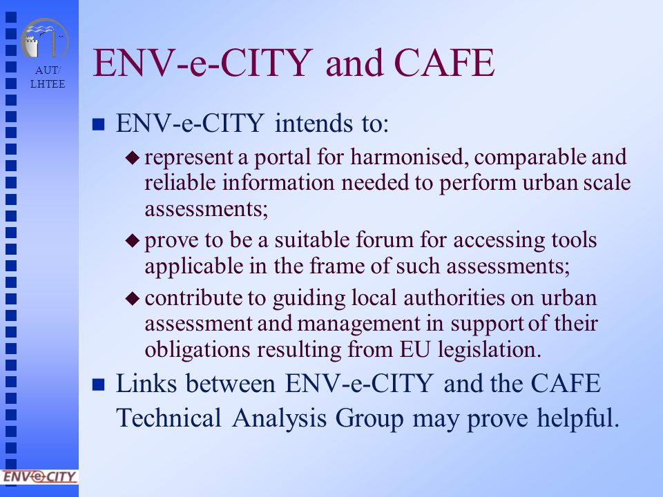 AUT/ LHTEE ENV-e-CITY and CAFE n ENV-e-CITY intends to: u represent a portal for harmonised, comparable and reliable information needed to perform urban scale assessments; u prove to be a suitable forum for accessing tools applicable in the frame of such assessments; u contribute to guiding local authorities on urban assessment and management in support of their obligations resulting from EU legislation.