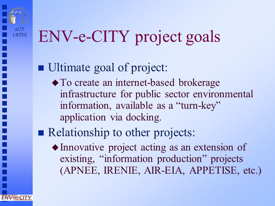 AUT/ LHTEE ENV-e-CITY project goals n Ultimate goal of project: u To create an internet-based brokerage infrastructure for public sector environmental information, available as a turn-key application via docking.