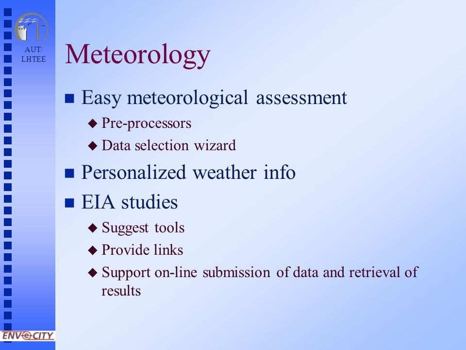AUT/ LHTEE Meteorology n Easy meteorological assessment u Pre-processors u Data selection wizard n Personalized weather info n EIA studies u Suggest tools u Provide links u Support on-line submission of data and retrieval of results