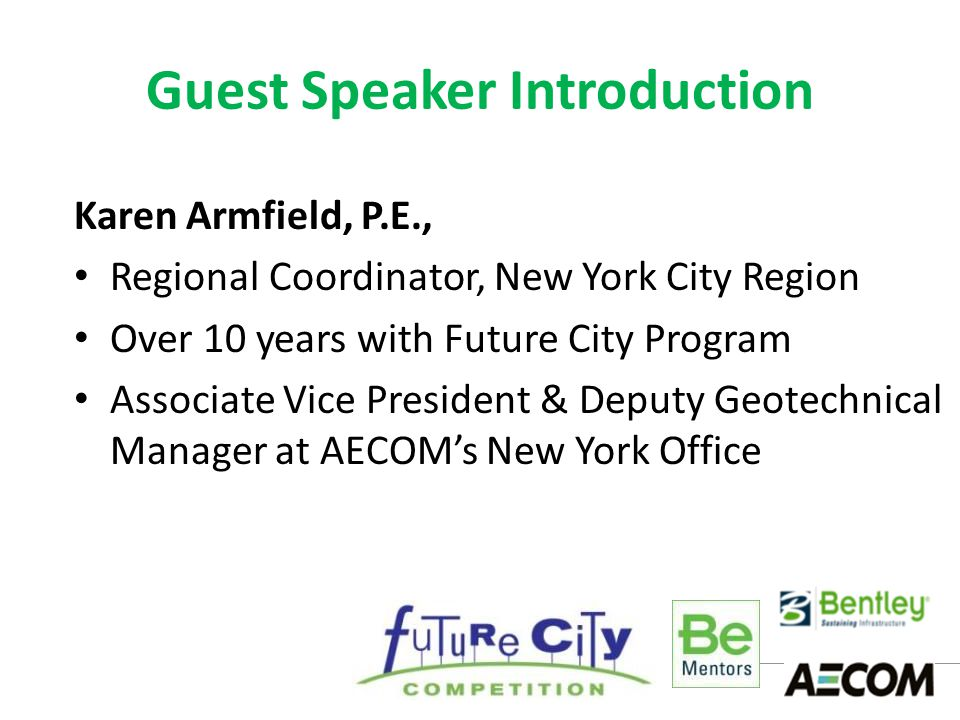 Guest Speaker Introduction Karen Armfield, P.E., Regional Coordinator, New York City Region Over 10 years with Future City Program Associate Vice President & Deputy Geotechnical Manager at AECOM's New York Office