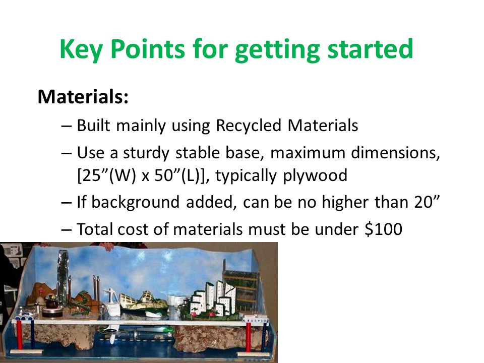 Key Points for getting started Materials: – Built mainly using Recycled Materials – Use a sturdy stable base, maximum dimensions, [25 (W) x 50 (L)], typically plywood – If background added, can be no higher than 20 – Total cost of materials must be under $100