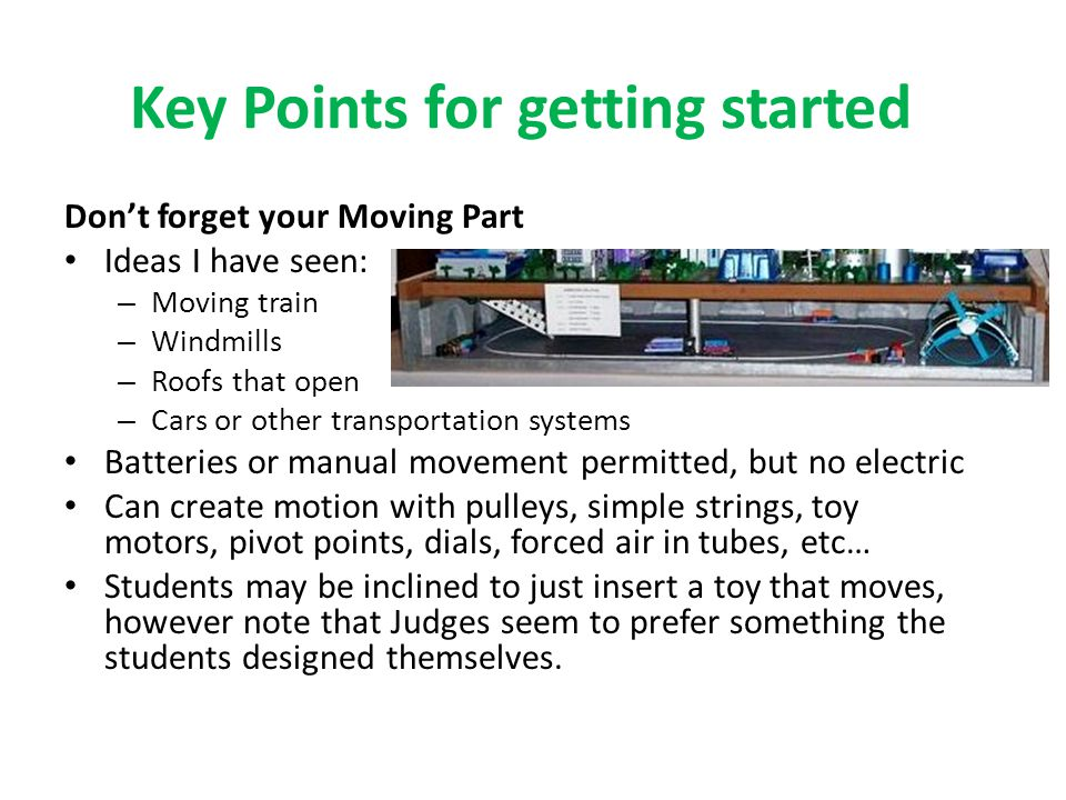 Key Points for getting started Don't forget your Moving Part Ideas I have seen: – Moving train – Windmills – Roofs that open – Cars or other transportation systems Batteries or manual movement permitted, but no electric Can create motion with pulleys, simple strings, toy motors, pivot points, dials, forced air in tubes, etc… Students may be inclined to just insert a toy that moves, however note that Judges seem to prefer something the students designed themselves.