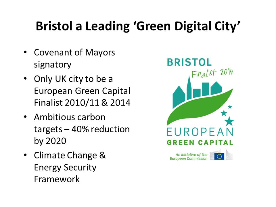 Bristol a Leading 'Green Digital City' Covenant of Mayors signatory Only UK city to be a European Green Capital Finalist 2010/11 & 2014 Ambitious carbon targets – 40% reduction by 2020 Climate Change & Energy Security Framework