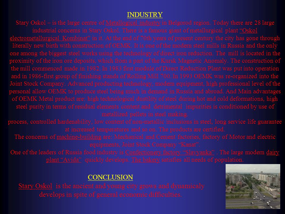 INDUSTRY Stary Oskol – is the large centre of Metallogical industry in Belgorod region. Today there are 28 large industrial concerns in Stary Oskol. T