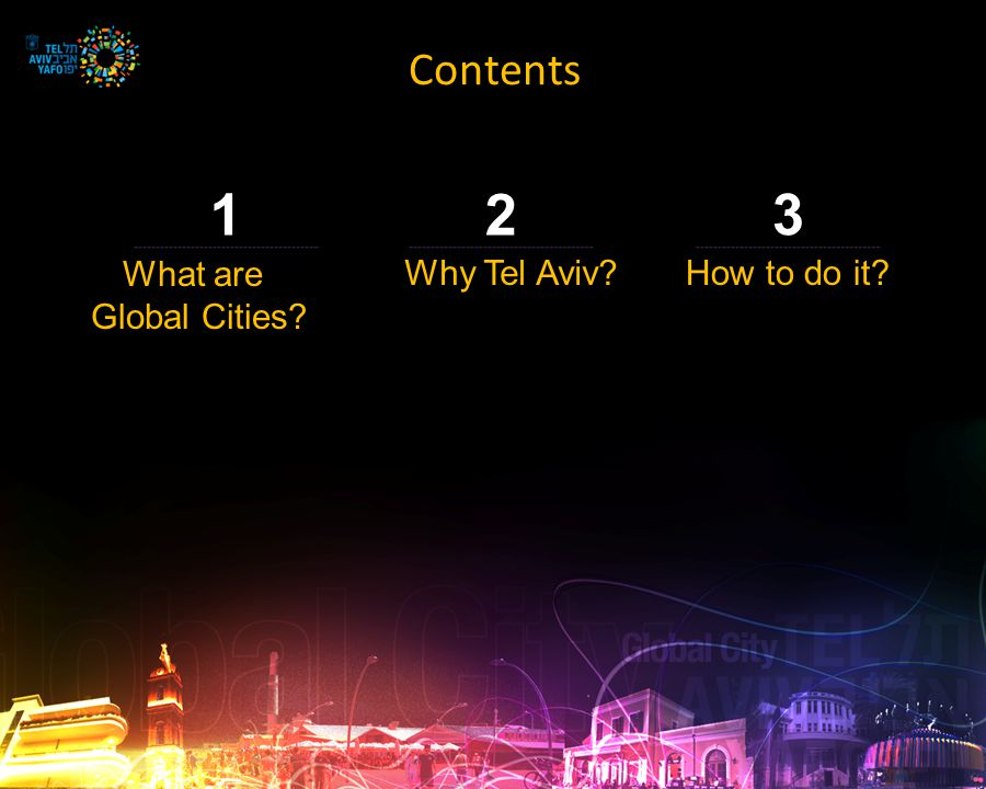 Contents 3 How to do it? 2 Why Tel Aviv? 1 What are Global Cities?