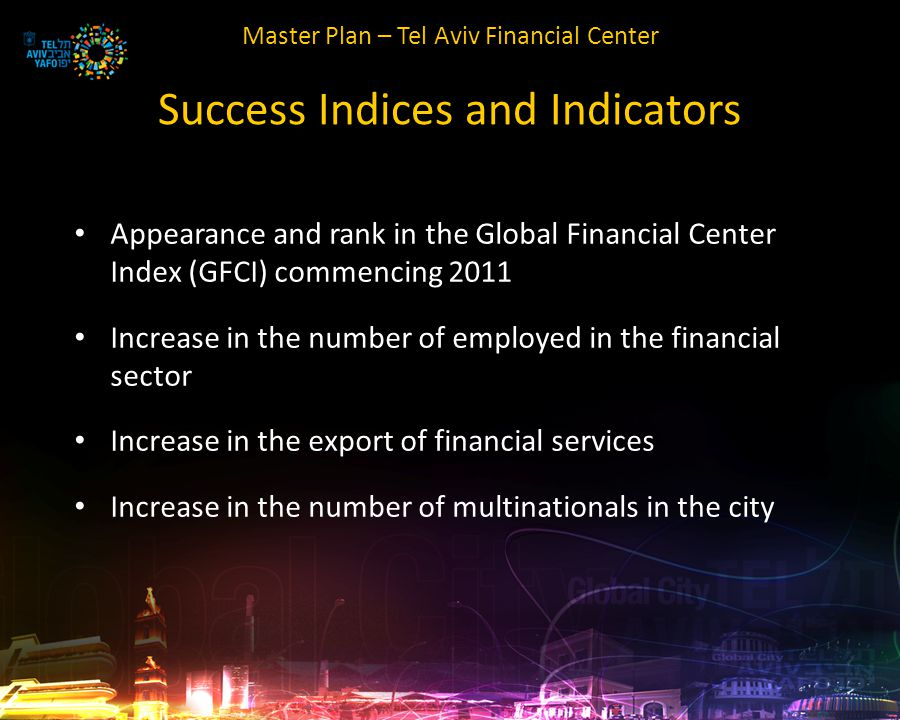 Master Plan – Tel Aviv Financial Center Success Indices and Indicators Appearance and rank in the Global Financial Center Index (GFCI) commencing 2011 Increase in the number of employed in the financial sector Increase in the export of financial services Increase in the number of multinationals in the city
