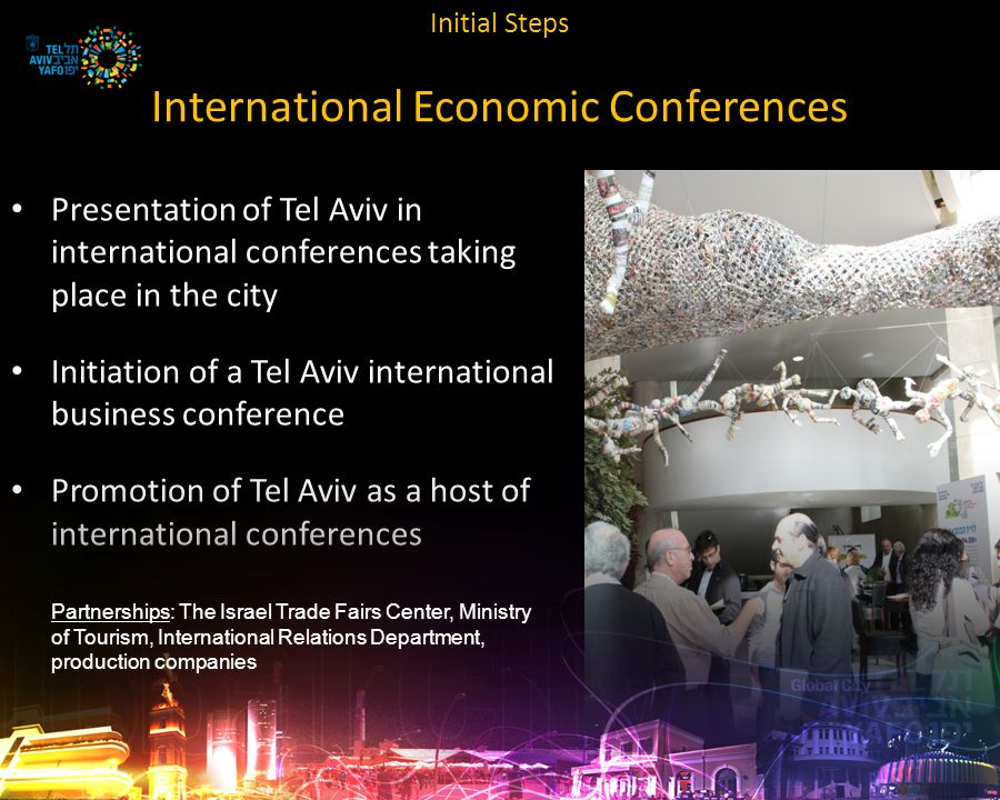 Initial Steps International Economic Conferences Presentation of Tel Aviv in international conferences taking place in the city Initiation of a Tel Aviv international business conference Promotion of Tel Aviv as a host of international conferences Partnerships: The Israel Trade Fairs Center, Ministry of Tourism, International Relations Department, production companies