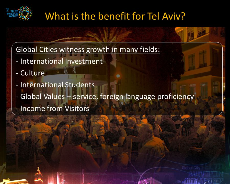 Everyone Enjoys the Success Global Cities contribute to national growth A National Asset – boosts the economy, culture, tourism and branding efforts A Peripheral Asset – a major component in regional development A Metropolitan Asset – Greater Tel Aviv