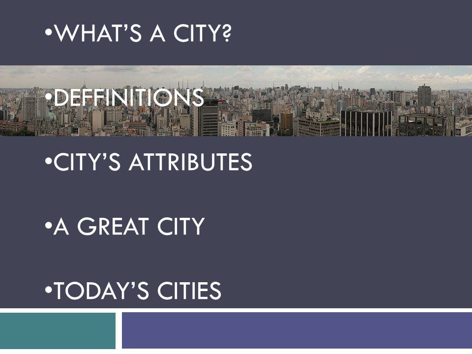 WHAT'S A CITY? DEFFINITIONS CITY'S ATTRIBUTES A GREAT CITY TODAY'S CITIES