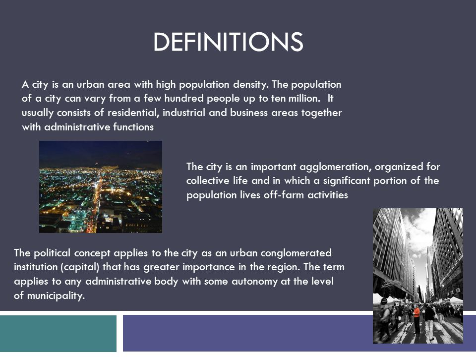 A city is an urban area with high population density. The population of a city can vary from a few hundred people up to ten million. It usually consis