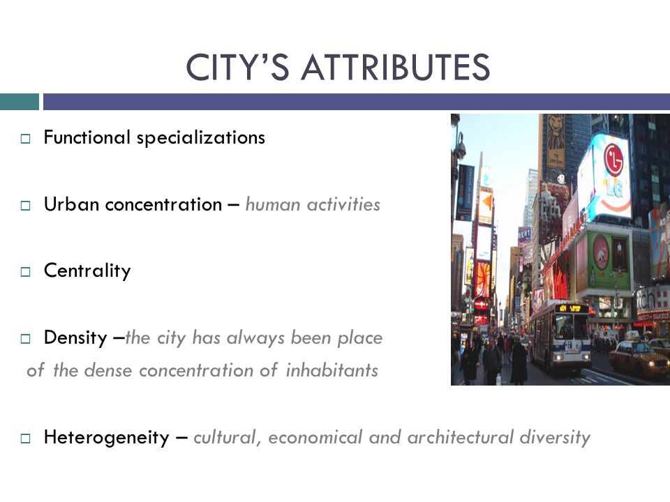  Functional specializations  Urban concentration – human activities  Centrality  Density –the city has always been place of the dense concentration of inhabitants  Heterogeneity – cultural, economical and architectural diversity CITY'S ATTRIBUTES