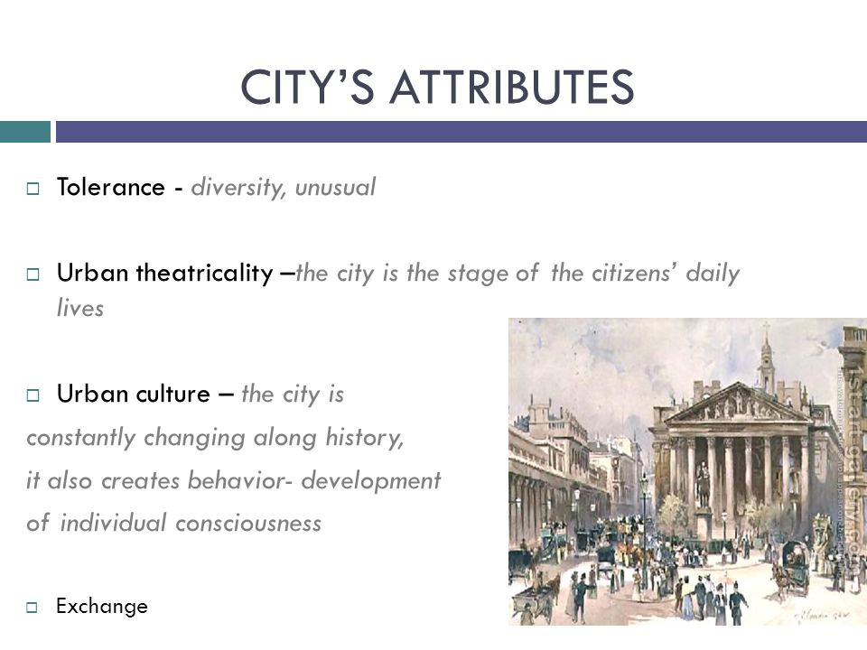  Tolerance - diversity, unusual  Urban theatricality –the city is the stage of the citizens' daily lives  Urban culture – the city is constantly changing along history, it also creates behavior- development of individual consciousness  Exchange