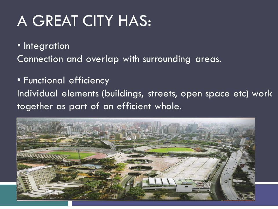 A GREAT CITY HAS: Integration Connection and overlap with surrounding areas. Functional efficiency Individual elements (buildings, streets, open space