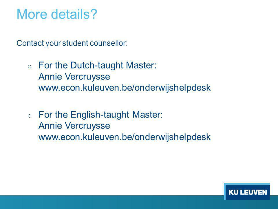 Contact your student counsellor: o For the Dutch-taught Master: Annie Vercruysse www.econ.kuleuven.be/onderwijshelpdesk o For the English-taught Master: Annie Vercruysse www.econ.kuleuven.be/onderwijshelpdesk More details