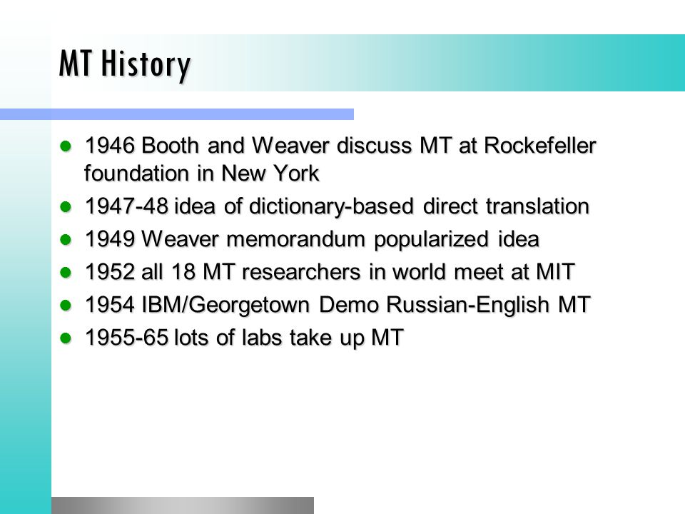MT History 1946 Booth and Weaver discuss MT at Rockefeller foundation in New York 1946 Booth and Weaver discuss MT at Rockefeller foundation in New York idea of dictionary-based direct translation idea of dictionary-based direct translation 1949 Weaver memorandum popularized idea 1949 Weaver memorandum popularized idea 1952 all 18 MT researchers in world meet at MIT 1952 all 18 MT researchers in world meet at MIT 1954 IBM/Georgetown Demo Russian-English MT 1954 IBM/Georgetown Demo Russian-English MT lots of labs take up MT lots of labs take up MT