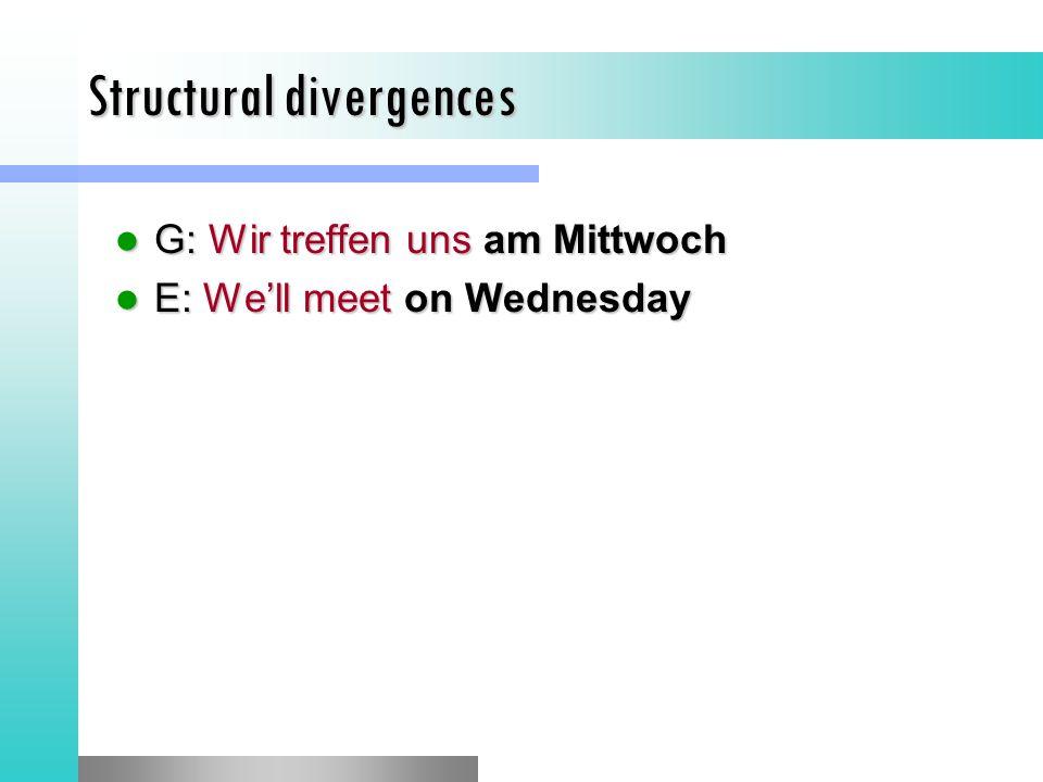 Structural divergences G: Wir treffen uns am Mittwoch G: Wir treffen uns am Mittwoch E: We'll meet on Wednesday E: We'll meet on Wednesday