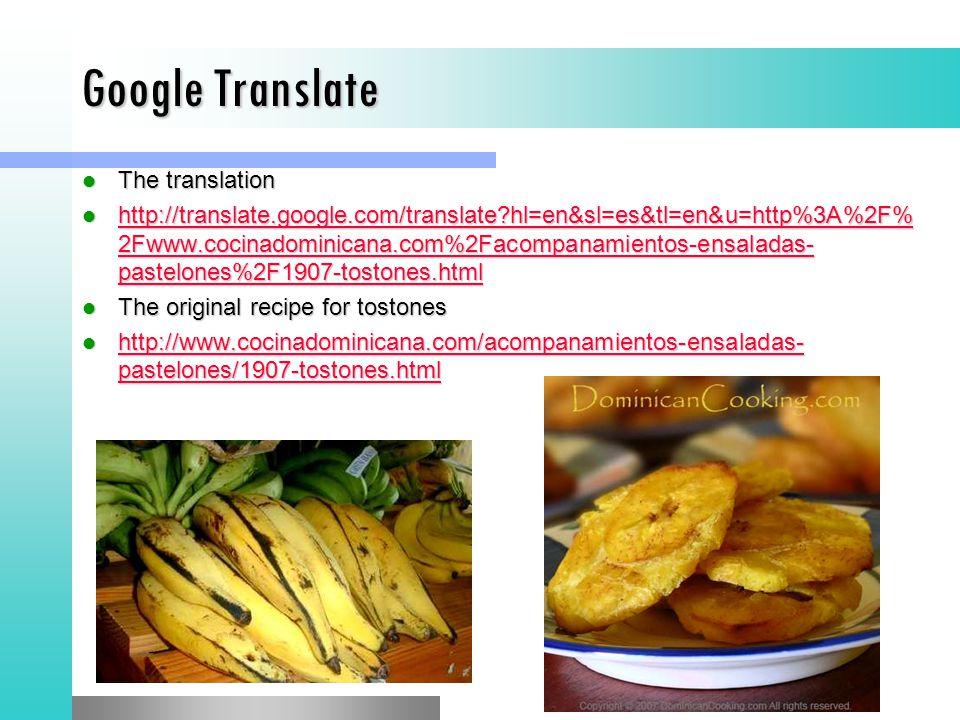 Google Translate The translation The translation http://translate.google.com/translate hl=en&sl=es&tl=en&u=http%3A%2F% 2Fwww.cocinadominicana.com%2Facompanamientos-ensaladas- pastelones%2F1907-tostones.html http://translate.google.com/translate hl=en&sl=es&tl=en&u=http%3A%2F% 2Fwww.cocinadominicana.com%2Facompanamientos-ensaladas- pastelones%2F1907-tostones.html http://translate.google.com/translate hl=en&sl=es&tl=en&u=http%3A%2F% 2Fwww.cocinadominicana.com%2Facompanamientos-ensaladas- pastelones%2F1907-tostones.html http://translate.google.com/translate hl=en&sl=es&tl=en&u=http%3A%2F% 2Fwww.cocinadominicana.com%2Facompanamientos-ensaladas- pastelones%2F1907-tostones.html The original recipe for tostones The original recipe for tostones http://www.cocinadominicana.com/acompanamientos-ensaladas- pastelones/1907-tostones.html http://www.cocinadominicana.com/acompanamientos-ensaladas- pastelones/1907-tostones.html http://www.cocinadominicana.com/acompanamientos-ensaladas- pastelones/1907-tostones.html http://www.cocinadominicana.com/acompanamientos-ensaladas- pastelones/1907-tostones.html
