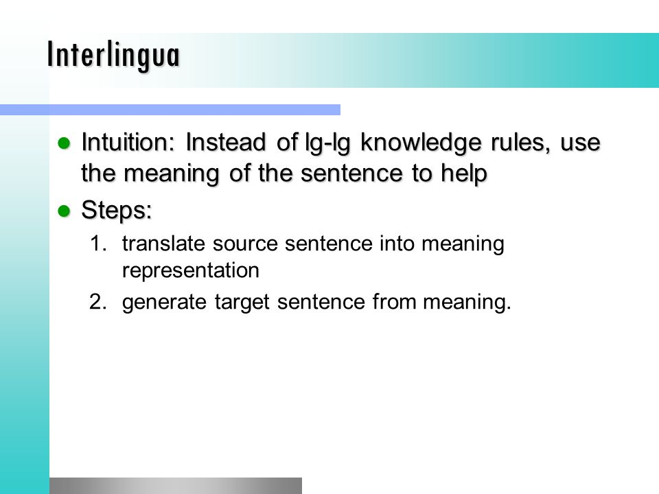 Interlingua Intuition: Instead of lg-lg knowledge rules, use the meaning of the sentence to help Intuition: Instead of lg-lg knowledge rules, use the meaning of the sentence to help Steps: Steps: 1.translate source sentence into meaning representation 2.generate target sentence from meaning.