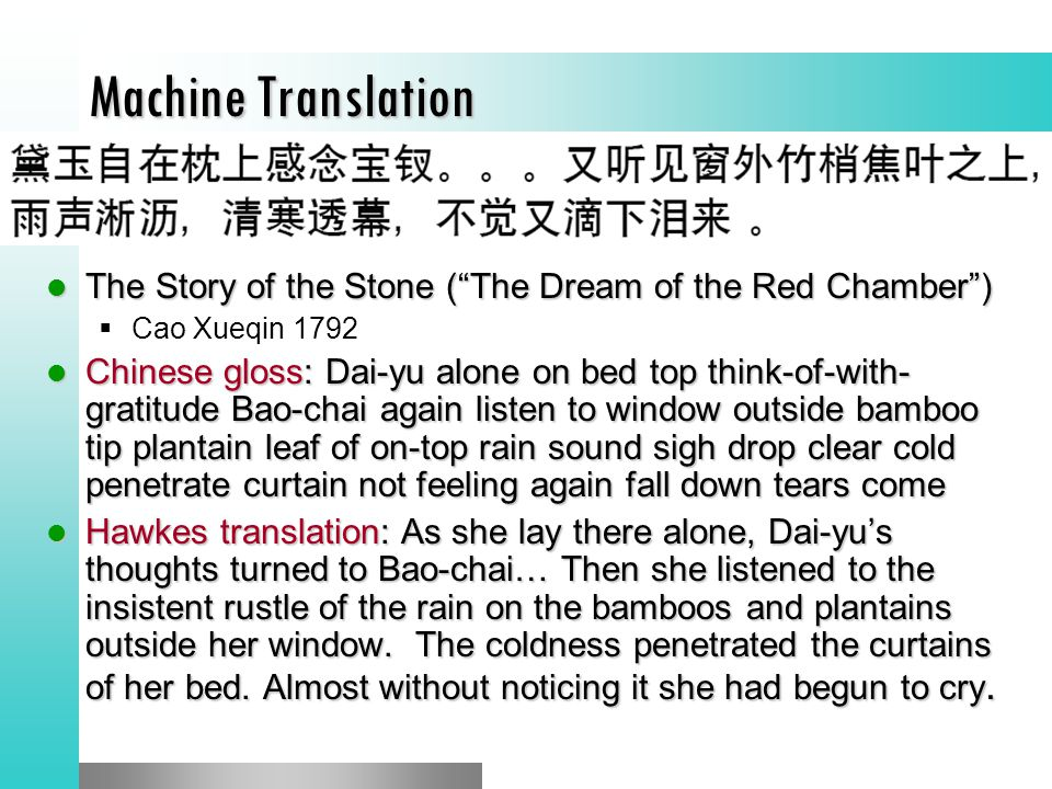 Machine Translation The Story of the Stone ( The Dream of the Red Chamber ) The Story of the Stone ( The Dream of the Red Chamber )  Cao Xueqin 1792 Chinese gloss: Dai-yu alone on bed top think-of-with- gratitude Bao-chai again listen to window outside bamboo tip plantain leaf of on-top rain sound sigh drop clear cold penetrate curtain not feeling again fall down tears come Chinese gloss: Dai-yu alone on bed top think-of-with- gratitude Bao-chai again listen to window outside bamboo tip plantain leaf of on-top rain sound sigh drop clear cold penetrate curtain not feeling again fall down tears come Hawkes translation: As she lay there alone, Dai-yu's thoughts turned to Bao-chai… Then she listened to the insistent rustle of the rain on the bamboos and plantains outside her window.